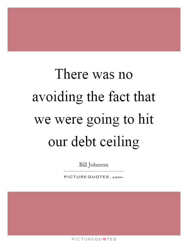 There was no avoiding the fact that we were going to hit our debt ceiling Picture Quote #1
