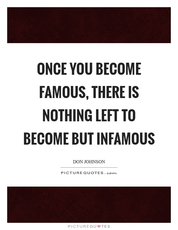 Once you become famous, there is nothing left to become but infamous Picture Quote #1