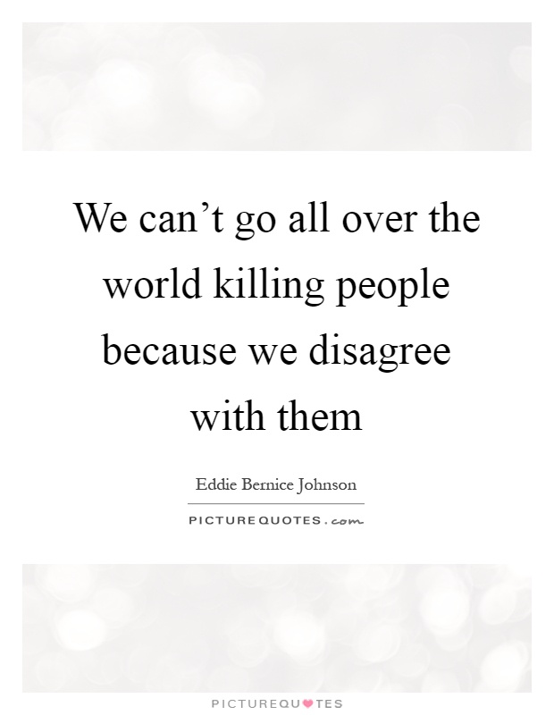 We can't go all over the world killing people because we disagree with them Picture Quote #1