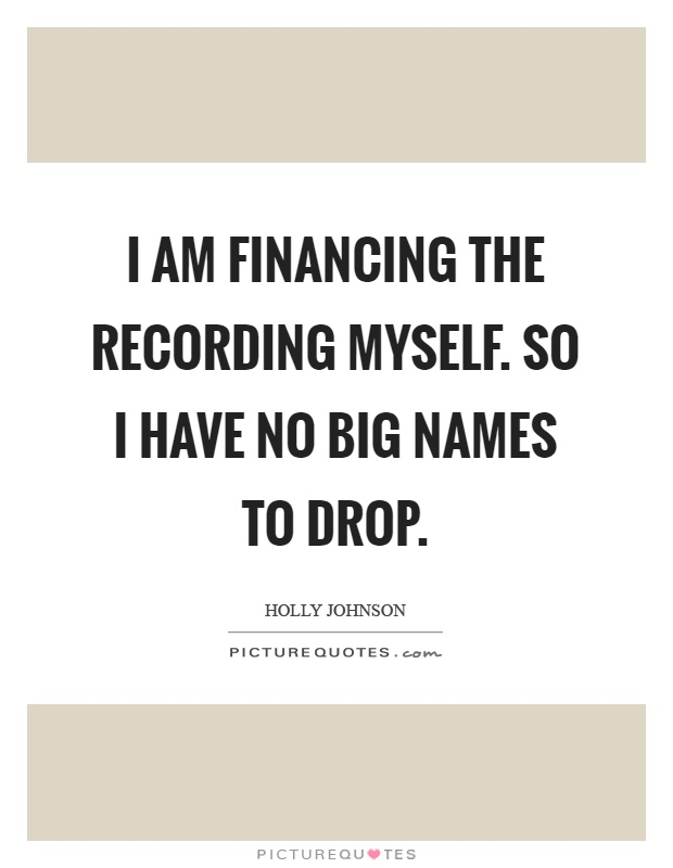 I am financing the recording myself. So I have no big names to drop Picture Quote #1