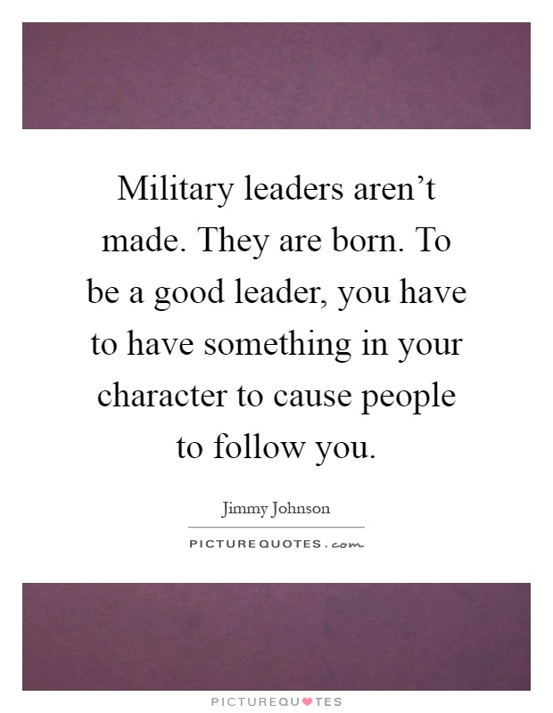 Military leaders aren't made. They are born. To be a good leader, you have to have something in your character to cause people to follow you Picture Quote #1