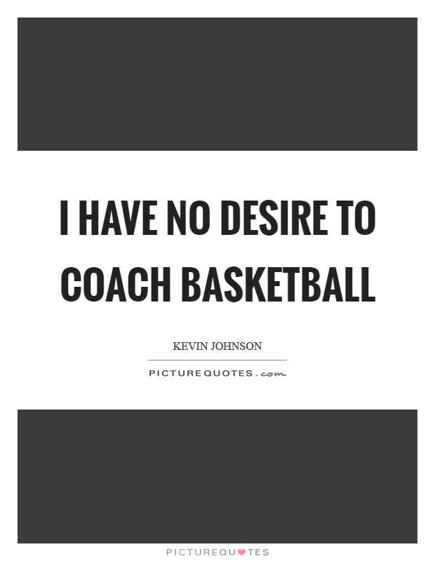 I have no desire to coach basketball Picture Quote #1