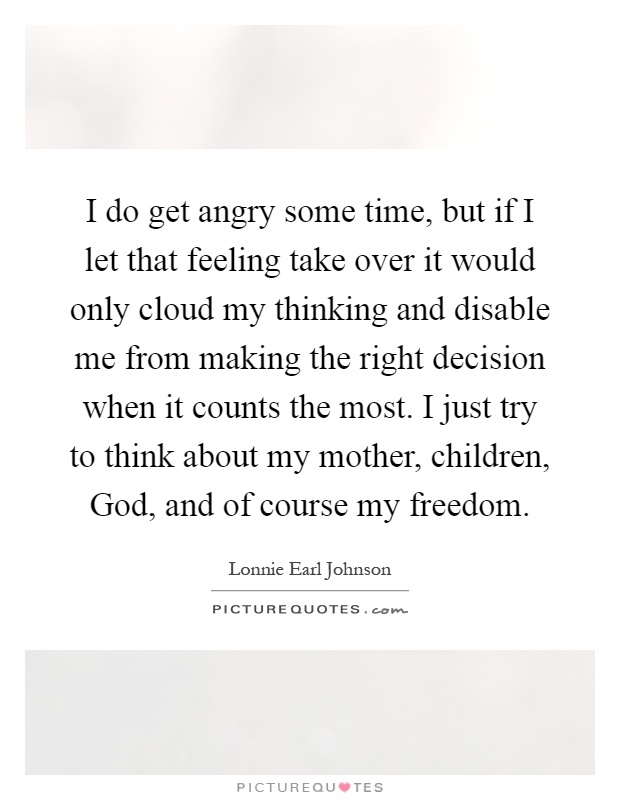I do get angry some time, but if I let that feeling take over it would only cloud my thinking and disable me from making the right decision when it counts the most. I just try to think about my mother, children, God, and of course my freedom Picture Quote #1