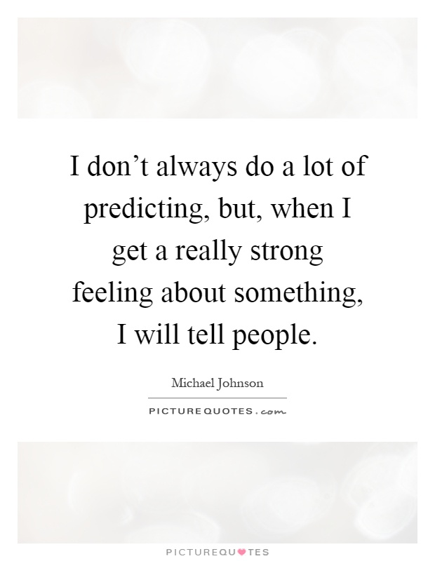 I don't always do a lot of predicting, but, when I get a really strong feeling about something, I will tell people Picture Quote #1
