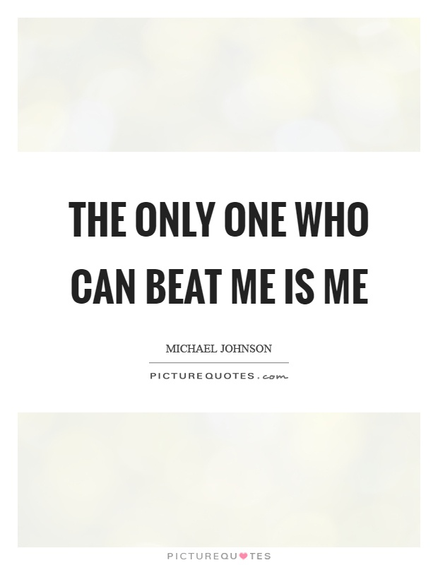 The only one who can beat me is me Picture Quote #1