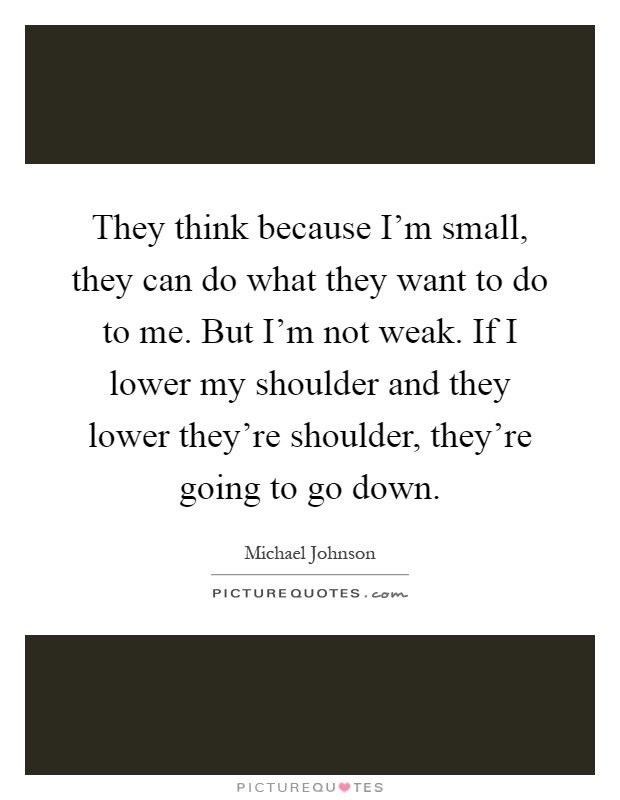 They think because I'm small, they can do what they want to do to me. But I'm not weak. If I lower my shoulder and they lower they're shoulder, they're going to go down Picture Quote #1