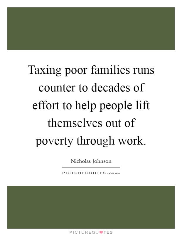 Taxing poor families runs counter to decades of effort to help people lift themselves out of poverty through work Picture Quote #1