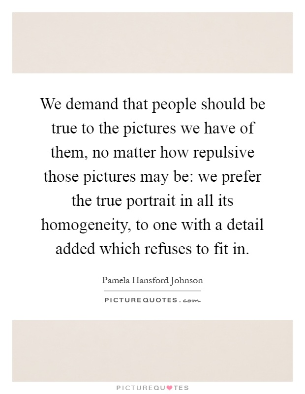 We demand that people should be true to the pictures we have of them, no matter how repulsive those pictures may be: we prefer the true portrait in all its homogeneity, to one with a detail added which refuses to fit in Picture Quote #1