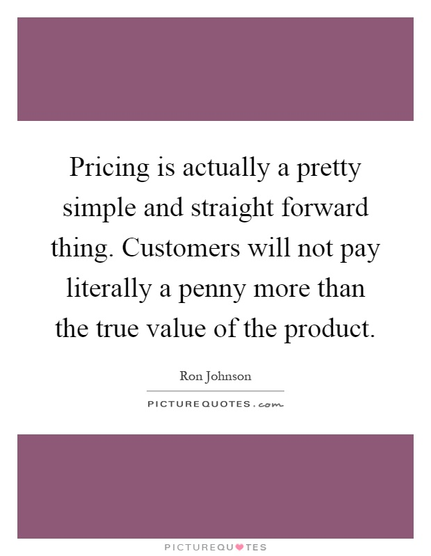 Pricing is actually a pretty simple and straight forward thing. Customers will not pay literally a penny more than the true value of the product Picture Quote #1