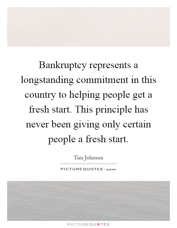 Bankruptcy represents a longstanding commitment in this country to helping people get a fresh start. This principle has never been giving only certain people a fresh start Picture Quote #1