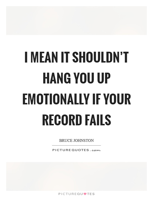 I mean it shouldn't hang you up emotionally if your record fails Picture Quote #1