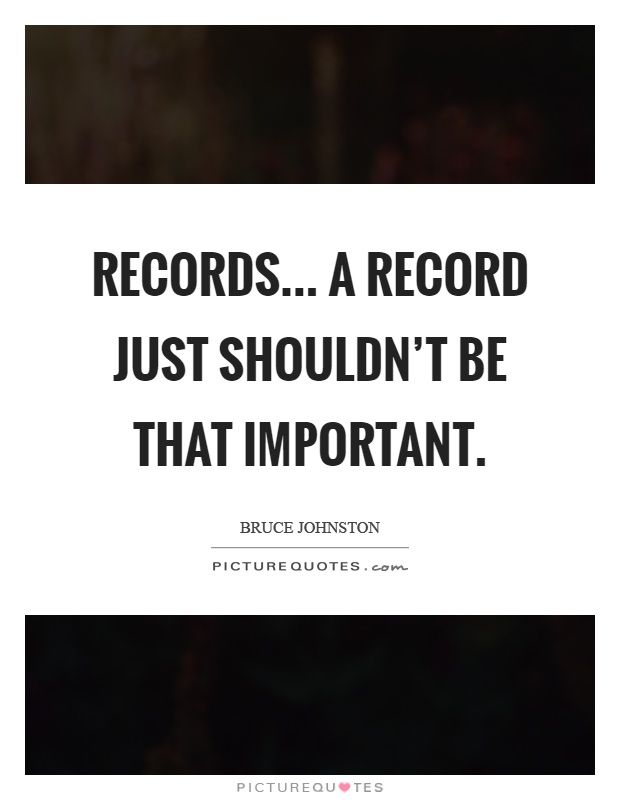 Records... A record just shouldn't be that important Picture Quote #1