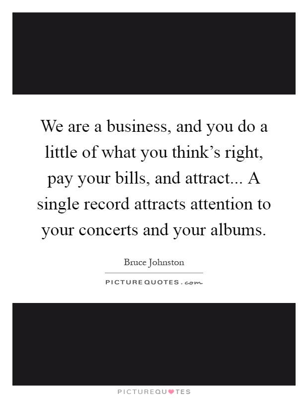 We are a business, and you do a little of what you think's right, pay your bills, and attract... A single record attracts attention to your concerts and your albums Picture Quote #1