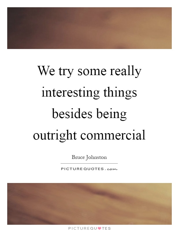 We try some really interesting things besides being outright commercial Picture Quote #1