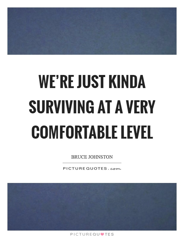 We're just kinda surviving at a very comfortable level Picture Quote #1