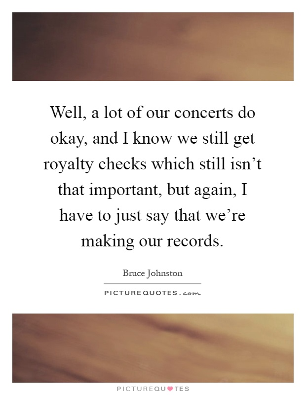 Well, a lot of our concerts do okay, and I know we still get royalty checks which still isn't that important, but again, I have to just say that we're making our records Picture Quote #1