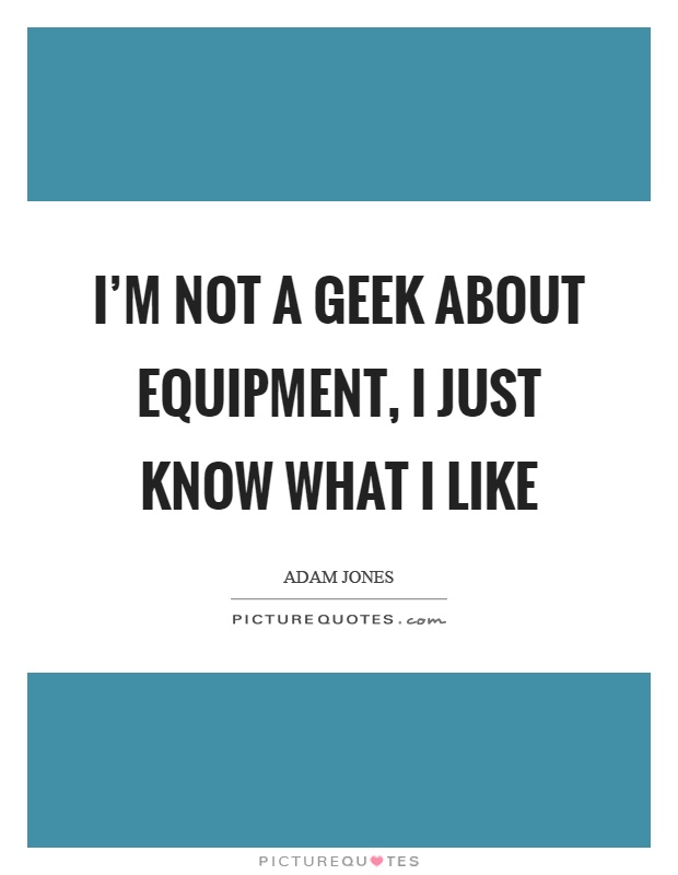 I'm not a geek about equipment, I just know what I like Picture Quote #1