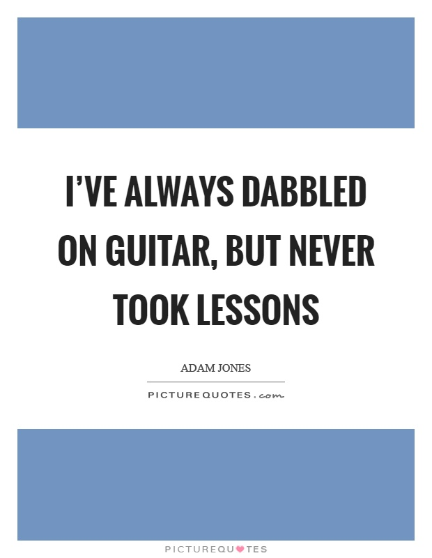 I've always dabbled on guitar, but never took lessons Picture Quote #1