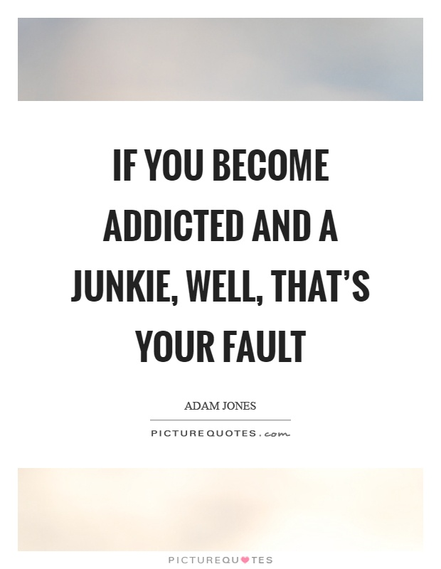 If you become addicted and a junkie, well, that's your fault Picture Quote #1