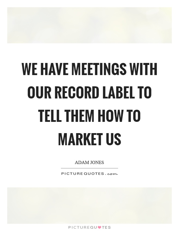 We have meetings with our record label to tell them how to market us Picture Quote #1