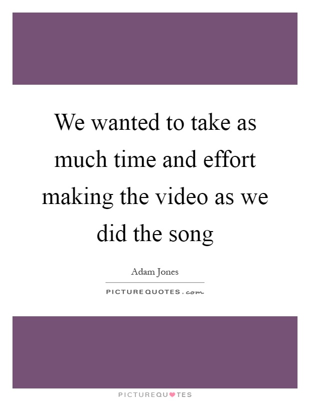 We wanted to take as much time and effort making the video as we did the song Picture Quote #1