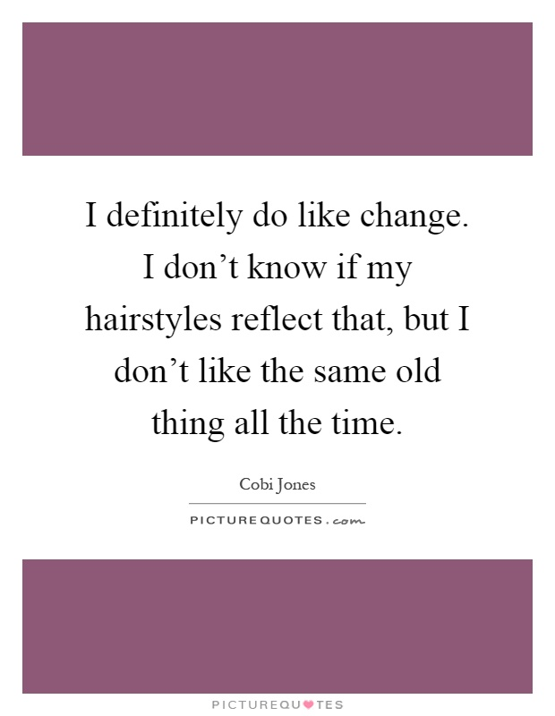 I definitely do like change. I don't know if my hairstyles reflect that, but I don't like the same old thing all the time Picture Quote #1