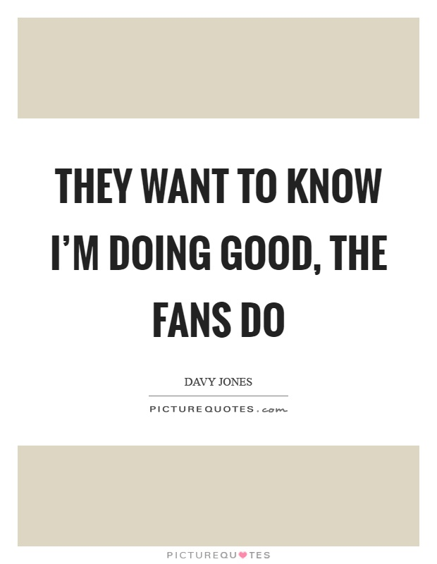 They want to know I'm doing good, the fans do Picture Quote #1