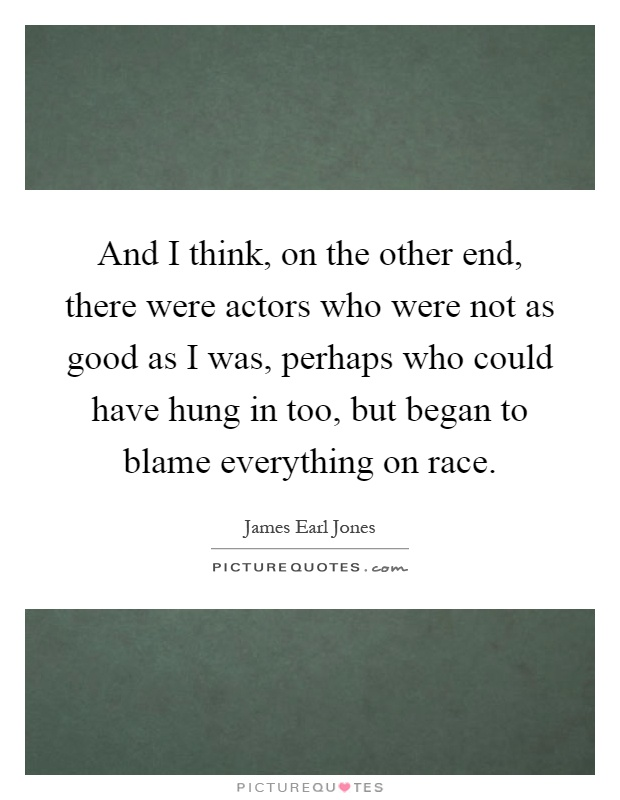 And I think, on the other end, there were actors who were not as good as I was, perhaps who could have hung in too, but began to blame everything on race Picture Quote #1