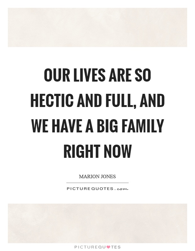Our lives are so hectic and full, and we have a big family right now Picture Quote #1