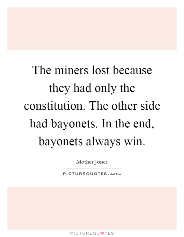 The miners lost because they had only the constitution. The other side had bayonets. In the end, bayonets always win Picture Quote #1