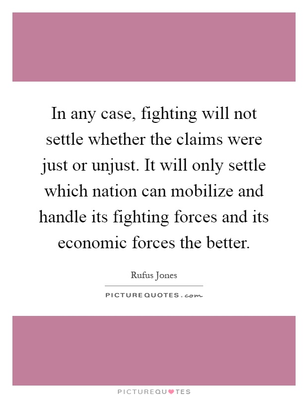 In any case, fighting will not settle whether the claims were just or unjust. It will only settle which nation can mobilize and handle its fighting forces and its economic forces the better Picture Quote #1