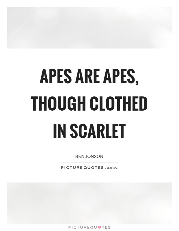 Apes are apes, though clothed in scarlet Picture Quote #1