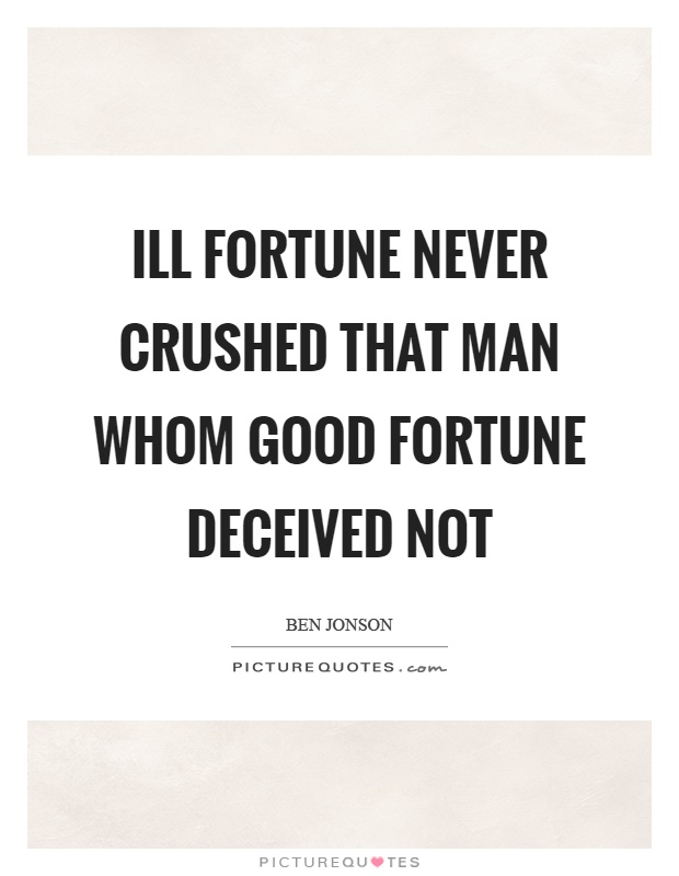 Ill fortune never crushed that man whom good fortune deceived not Picture Quote #1