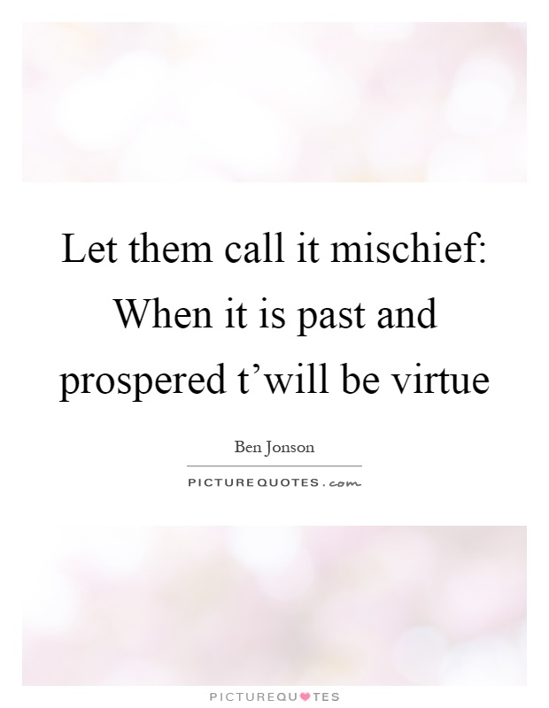 Let them call it mischief: When it is past and prospered t'will be virtue Picture Quote #1
