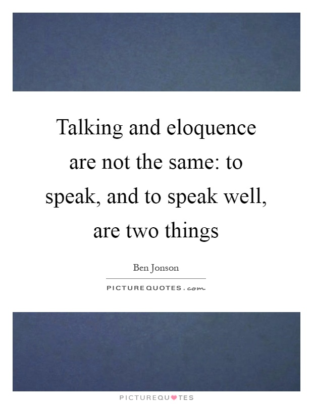 Talking and eloquence are not the same: to speak, and to speak well, are two things Picture Quote #1