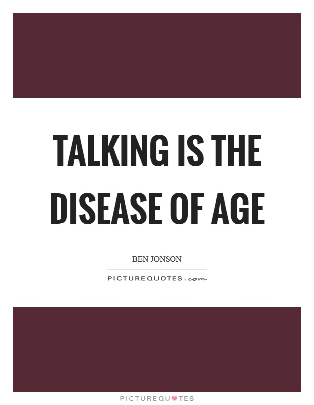 Talking is the disease of age Picture Quote #1
