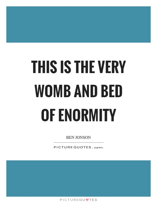 This is the very womb and bed of enormity Picture Quote #1