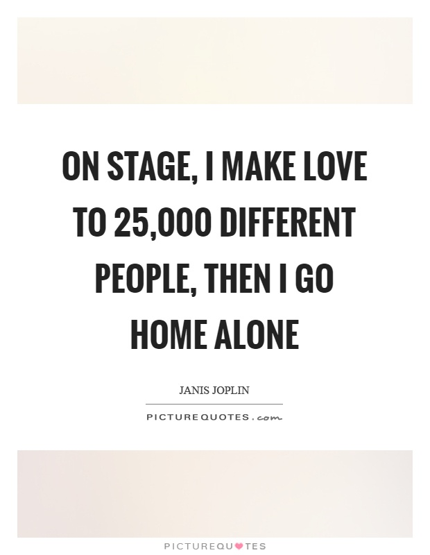 On stage, I make love to 25,000 different people, then I go home alone Picture Quote #1
