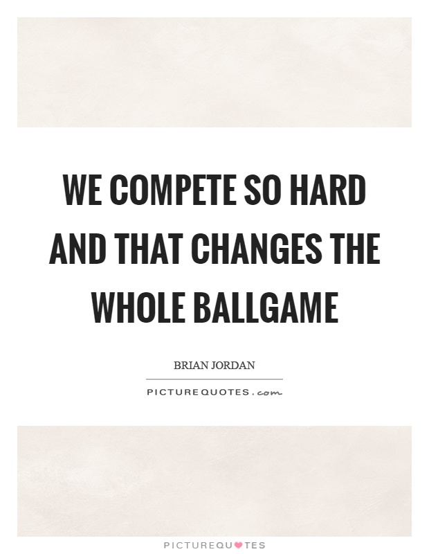 We compete so hard and that changes the whole ballgame Picture Quote #1