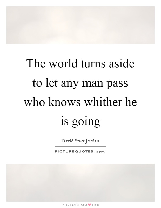 The world turns aside to let any man pass who knows whither he is going Picture Quote #1