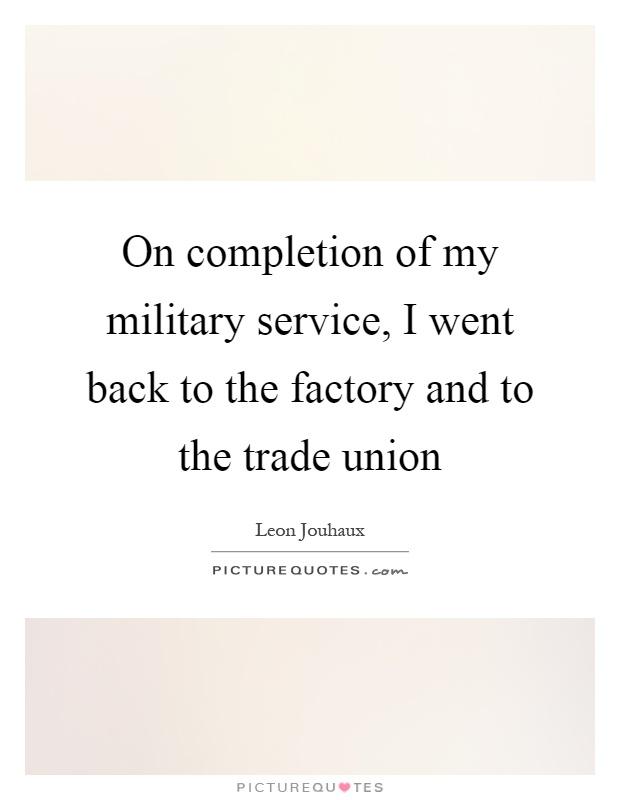 On completion of my military service, I went back to the factory and to the trade union Picture Quote #1