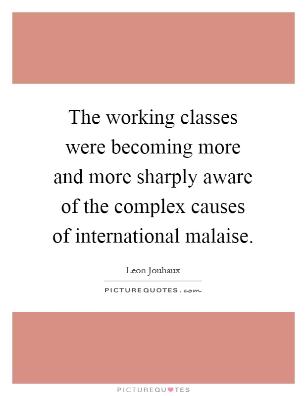 The working classes were becoming more and more sharply aware of the complex causes of international malaise Picture Quote #1