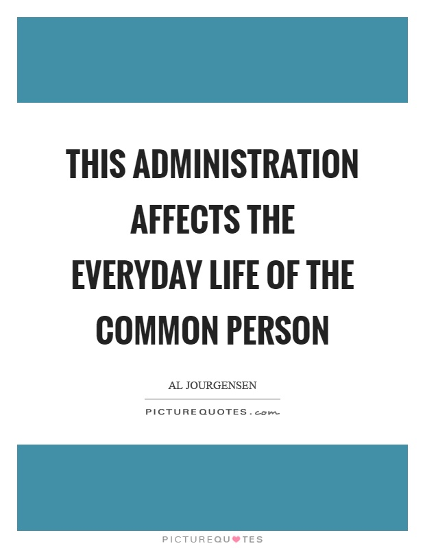 This administration affects the everyday life of the common person Picture Quote #1
