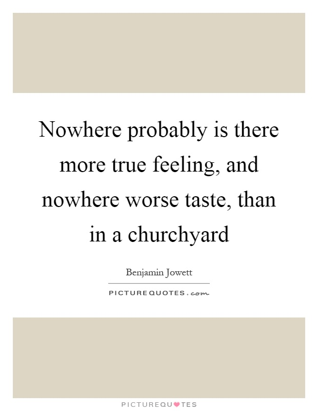 Nowhere probably is there more true feeling, and nowhere worse taste, than in a churchyard Picture Quote #1
