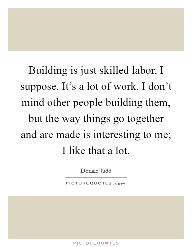 Building is just skilled labor, I suppose. It's a lot of work. I don't mind other people building them, but the way things go together and are made is interesting to me; I like that a lot Picture Quote #1