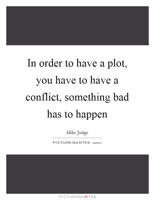 In order to have a plot, you have to have a conflict, something bad has to happen Picture Quote #1