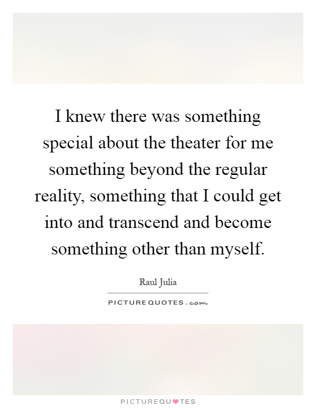 I knew there was something special about the theater for me something beyond the regular reality, something that I could get into and transcend and become something other than myself Picture Quote #1
