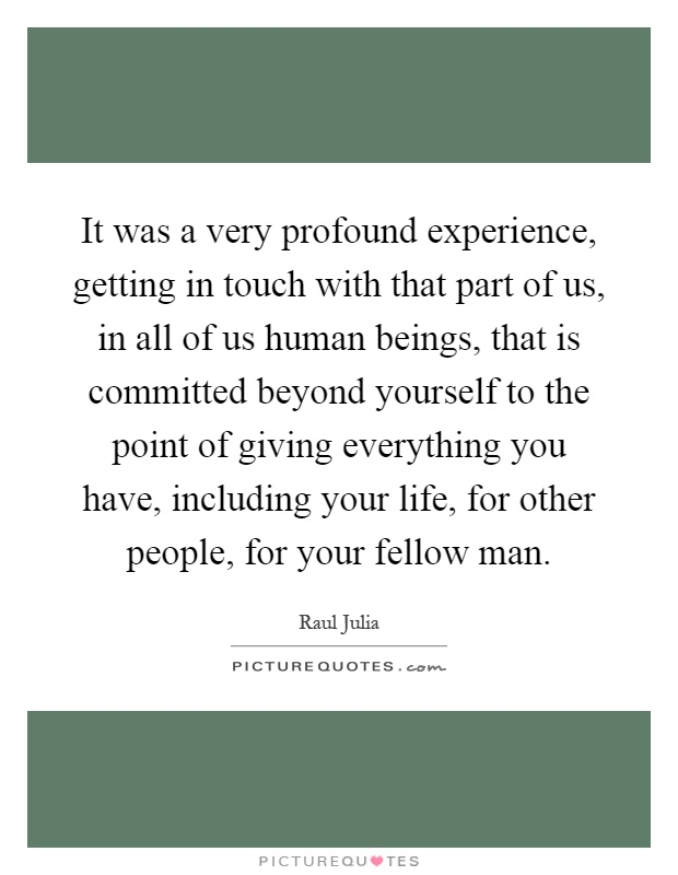 It was a very profound experience, getting in touch with that part of us, in all of us human beings, that is committed beyond yourself to the point of giving everything you have, including your life, for other people, for your fellow man Picture Quote #1