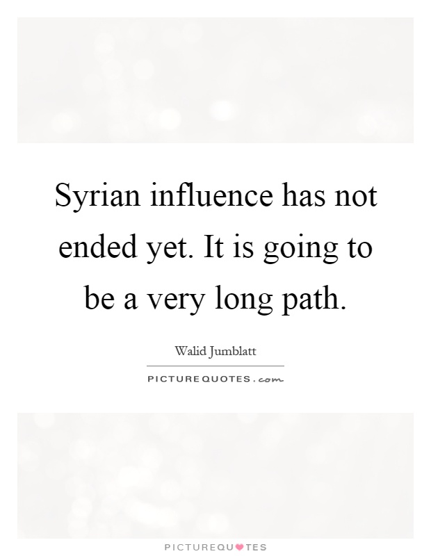 Syrian influence has not ended yet. It is going to be a very long path Picture Quote #1