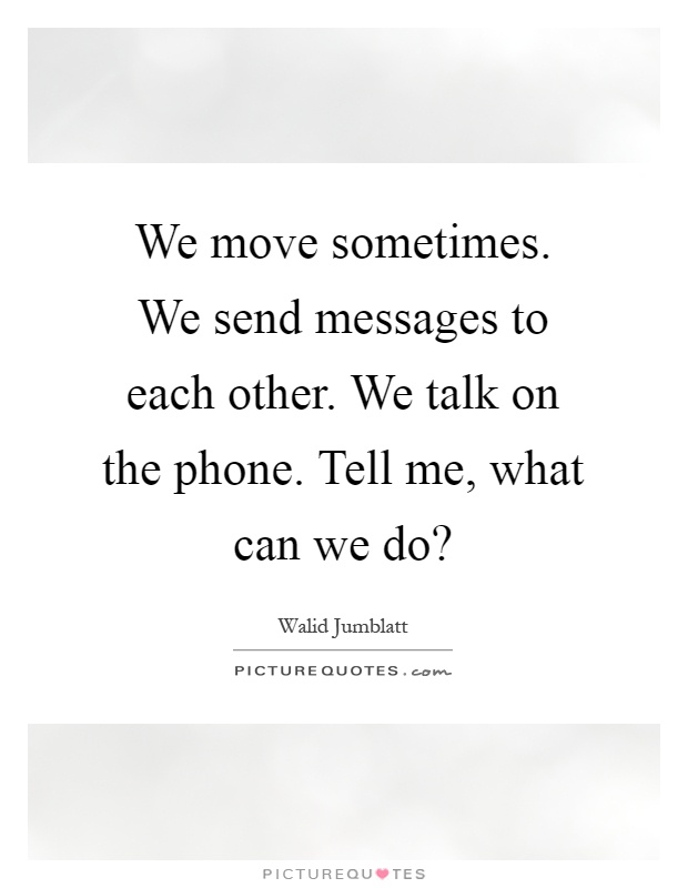 We move sometimes. We send messages to each other. We talk on the phone. Tell me, what can we do? Picture Quote #1